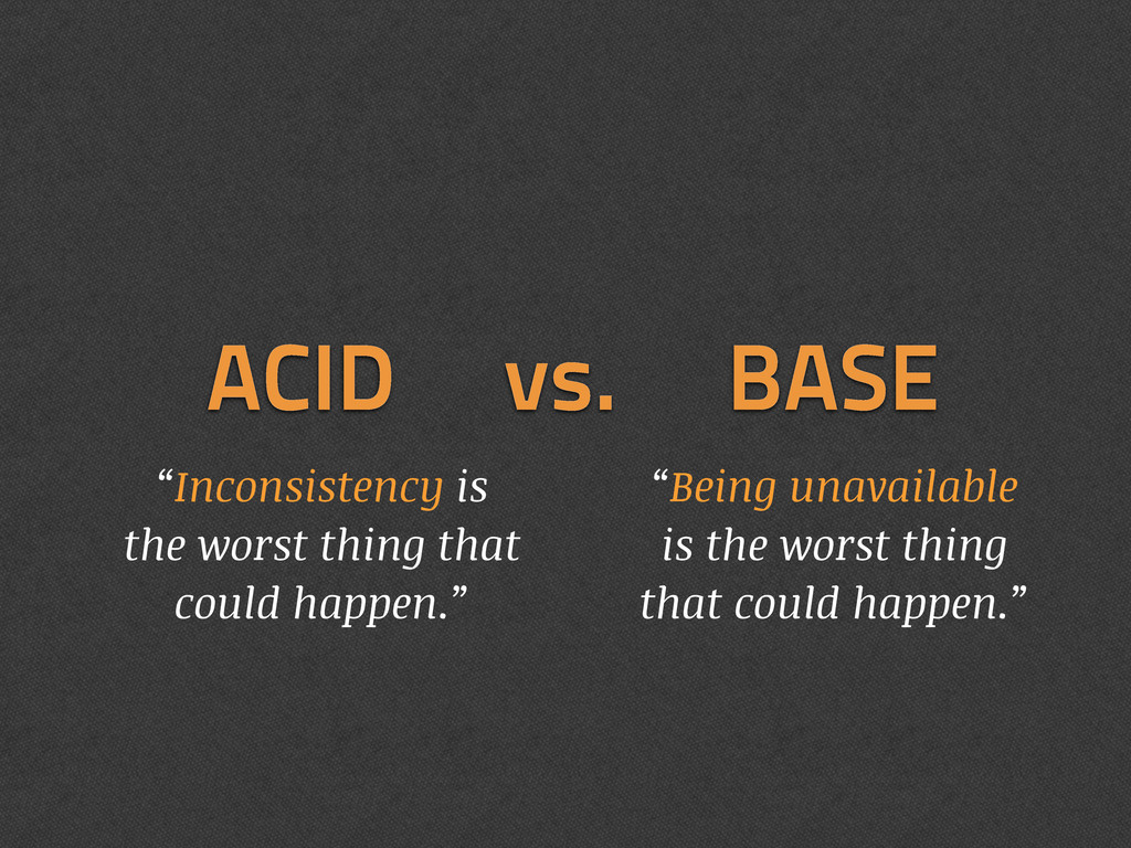 """ACID vs. BASE """"Inconsistency is the worst thing..."""