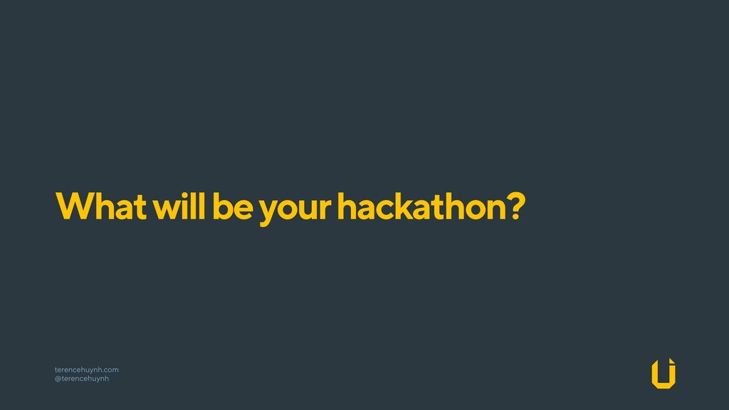 What will be your hackathon? terencehuynh.com ...