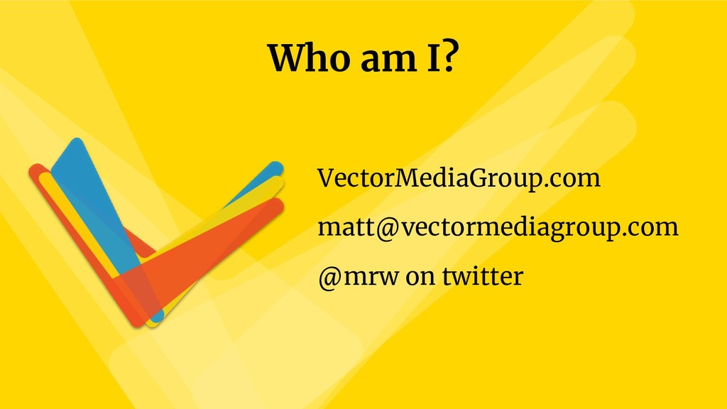 Who am I? VectorMediaGroup.com matt@vectormedia...