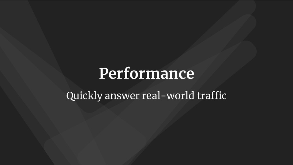 Performance Quickly answer real-world traffic