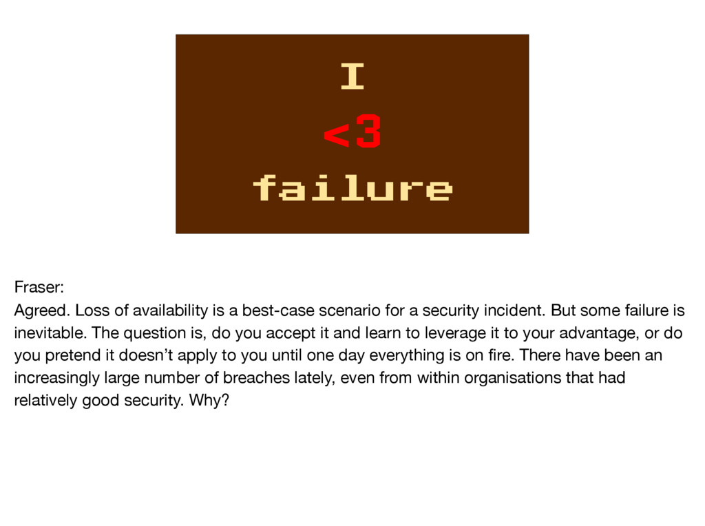 I <3 failure Fraser:  Agreed. Loss of availabil...
