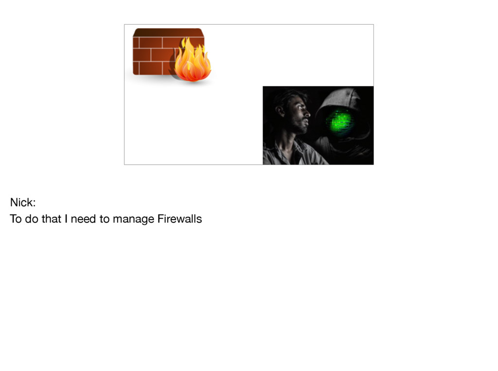 Nick:  To do that I need to manage Firewalls