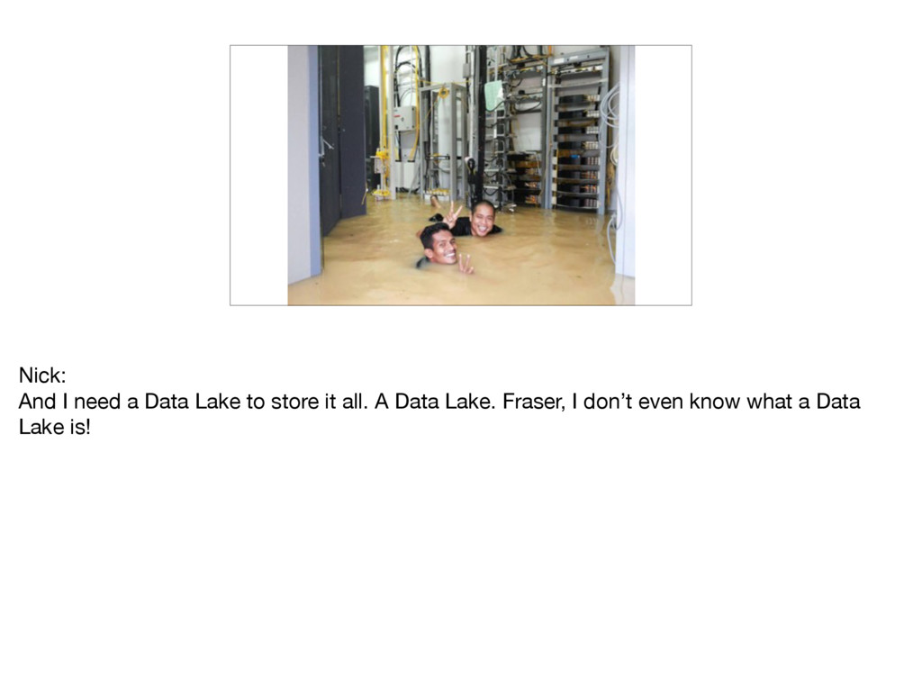 Nick:  And I need a Data Lake to store it all. ...
