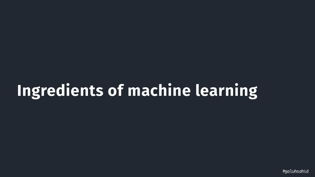 Ingredients of machine learning @galuhsahid