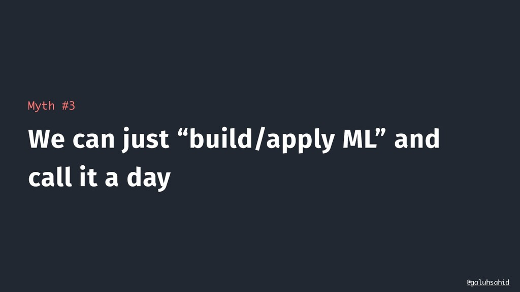 "Myth #3 We can just ""build/apply ML"" and call i..."