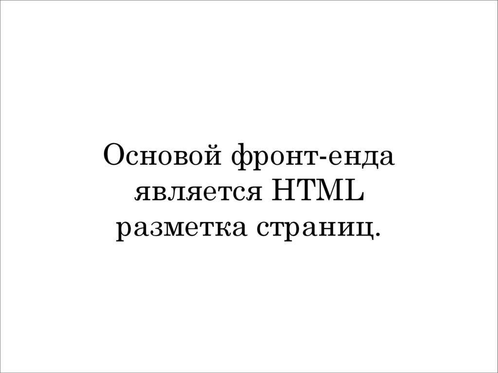 Основой фронт-енда является HTML разметка стран...