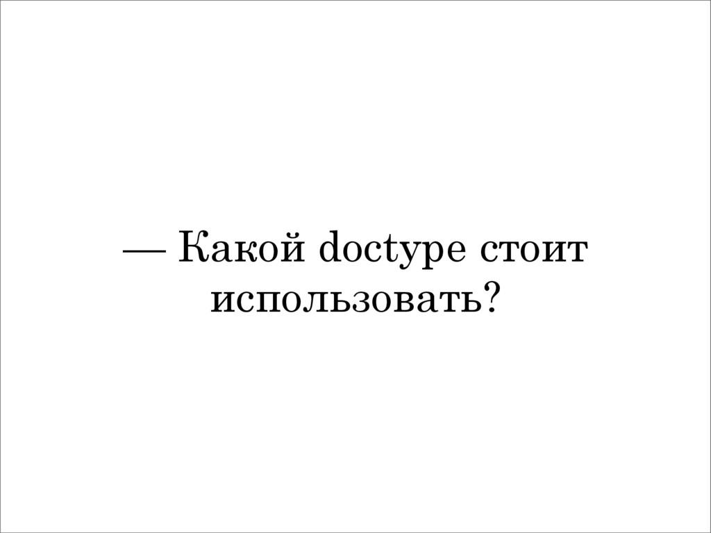 — Какой doctype стоит использовать?