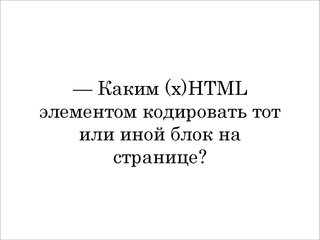 — Каким (x)HTML элементом кодировать тот или ин...