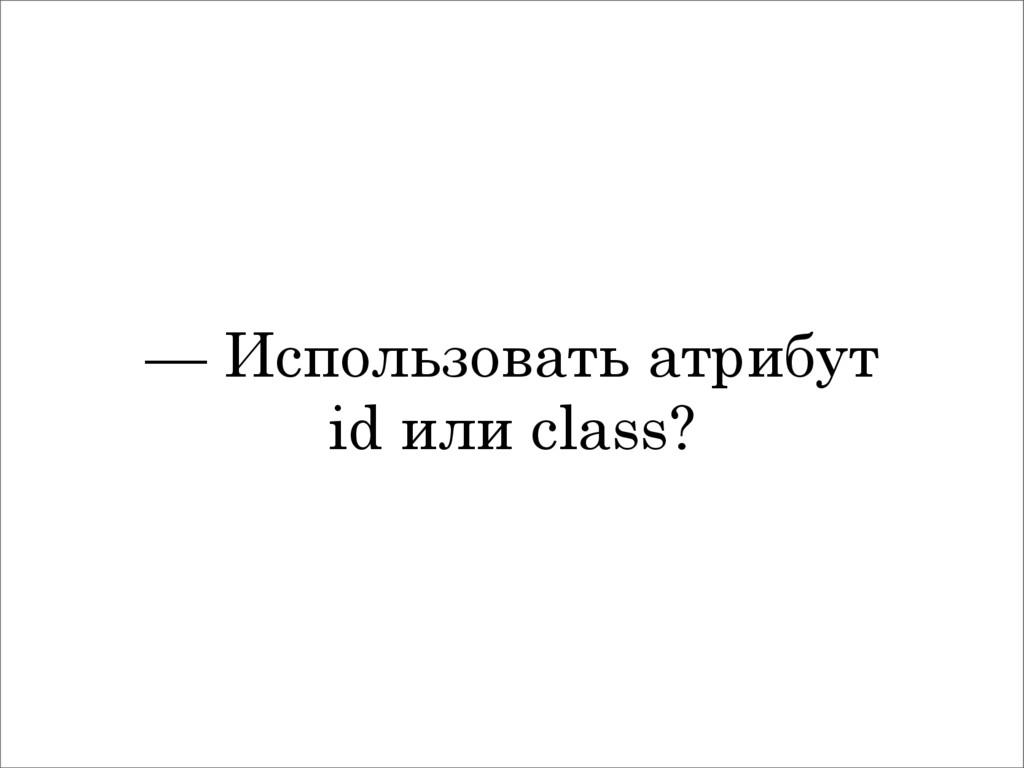 — Использовать атрибут id или class?