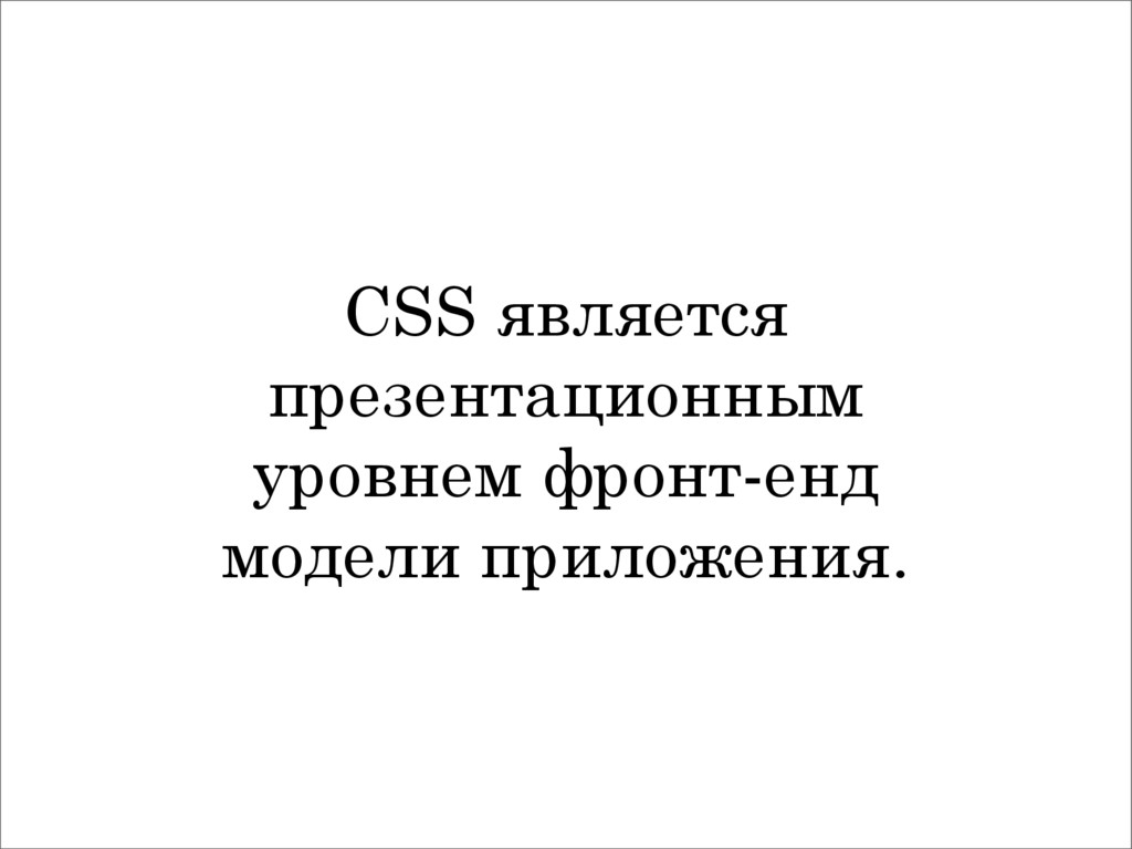 CSS является презентационным уровнем фронт-енд ...