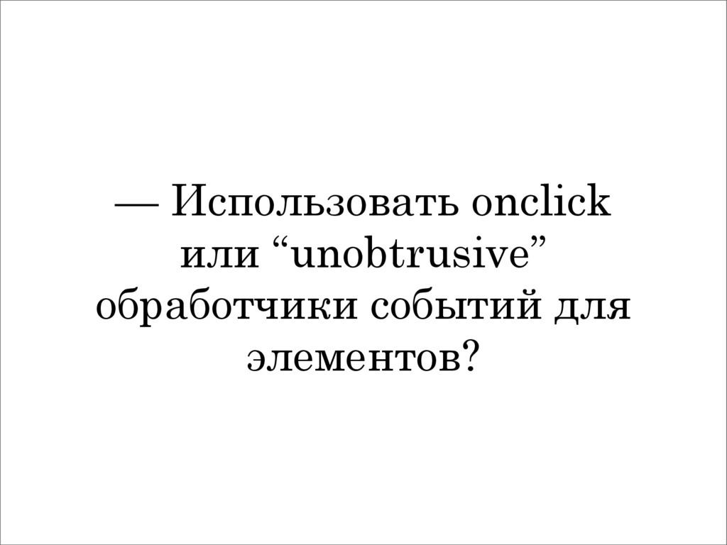 """— Использовать onclick или """"unobtrusive"""" обрабо..."""