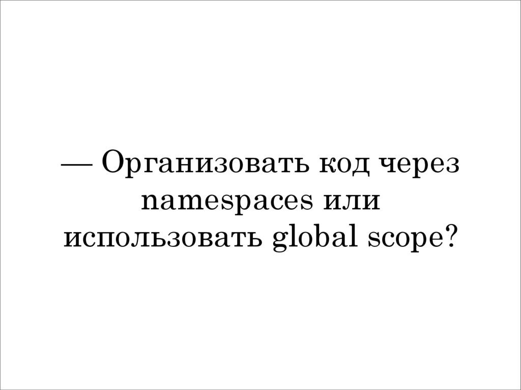 — Организовать код через namespaces или использ...