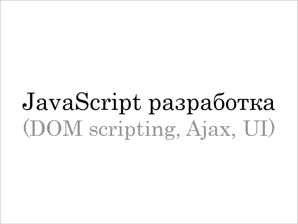 JavaScript разработка (DOM scripting, Ajax, UI)