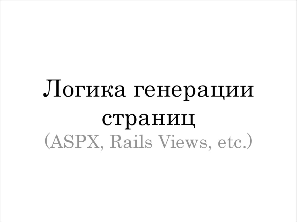Логика генерации страниц (ASPX, Rails Views, et...