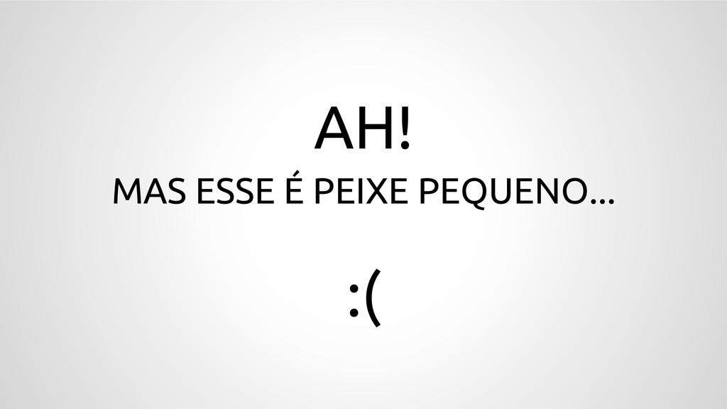 AH! MAS ESSE É PEIXE PEQUENO...  :(