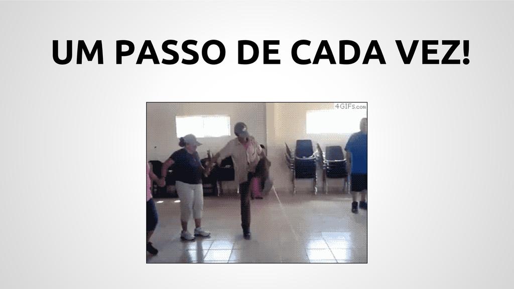 UM PASSO DE CADA VEZ!