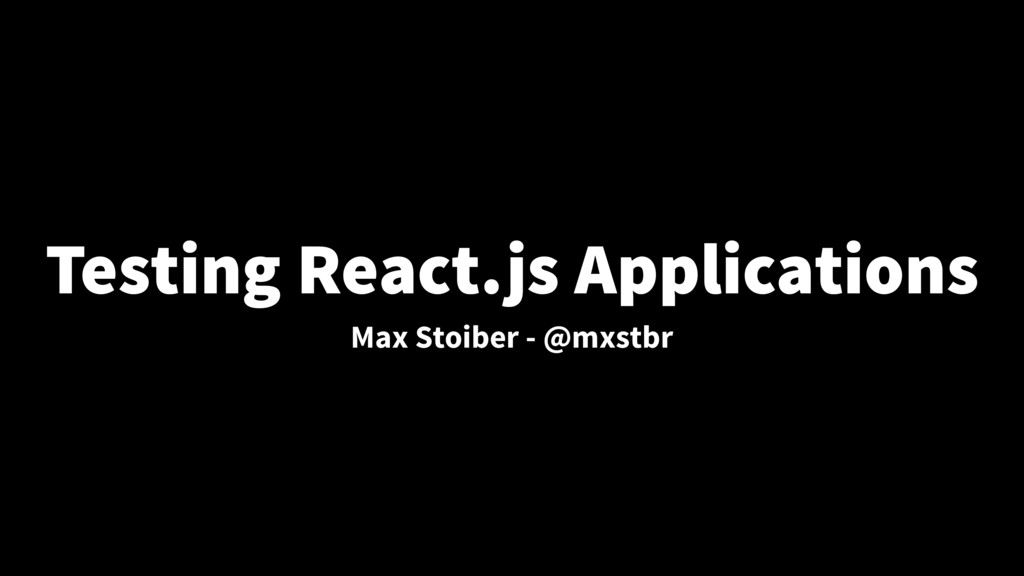Testing React.js Applications Max Stoiber - @mx...