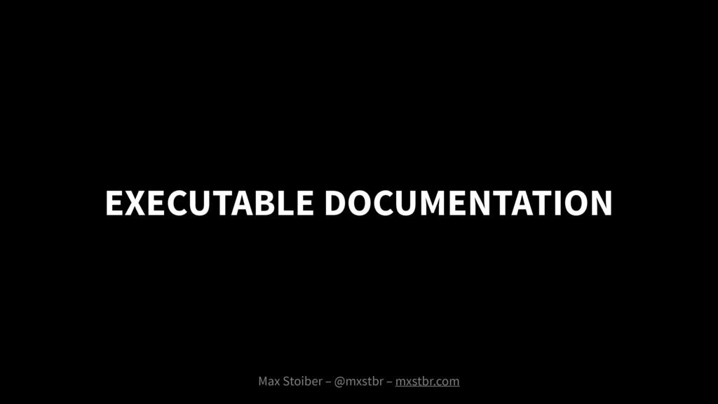 EXECUTABLE DOCUMENTATION Max Stoiber – @mxstbr ...