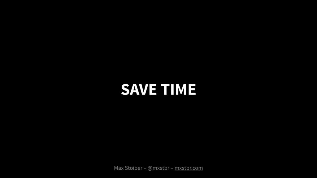 SAVE TIME Max Stoiber – @mxstbr – mxstbr.com