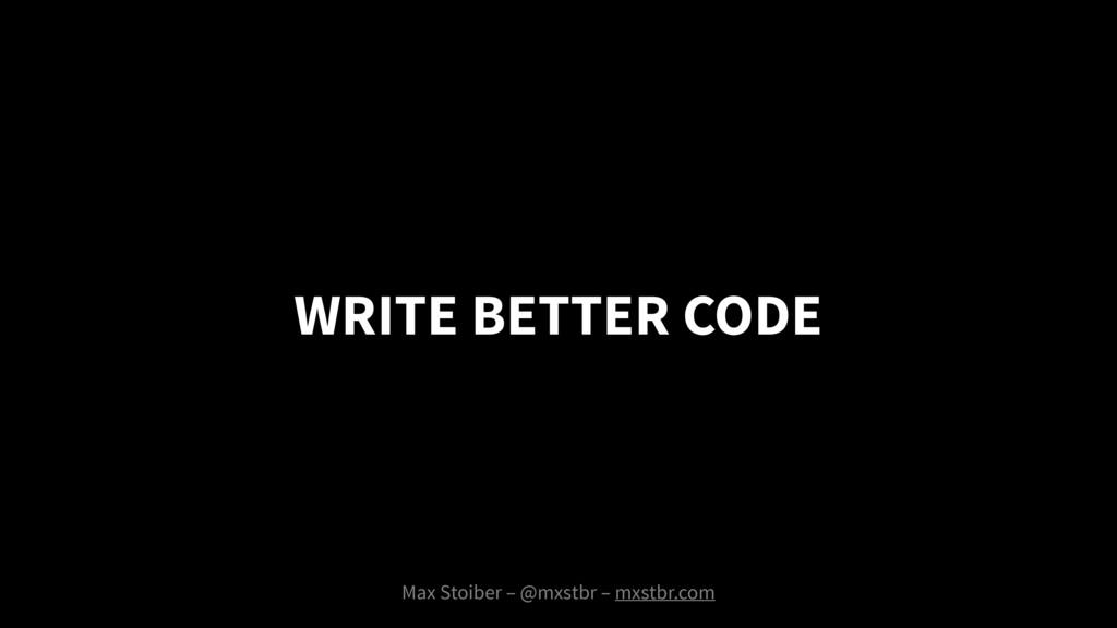 WRITE BETTER CODE Max Stoiber – @mxstbr – mxstb...