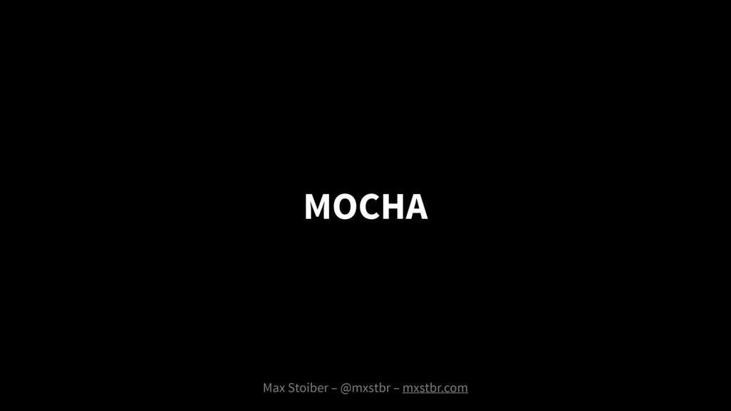 MOCHA Max Stoiber – @mxstbr – mxstbr.com