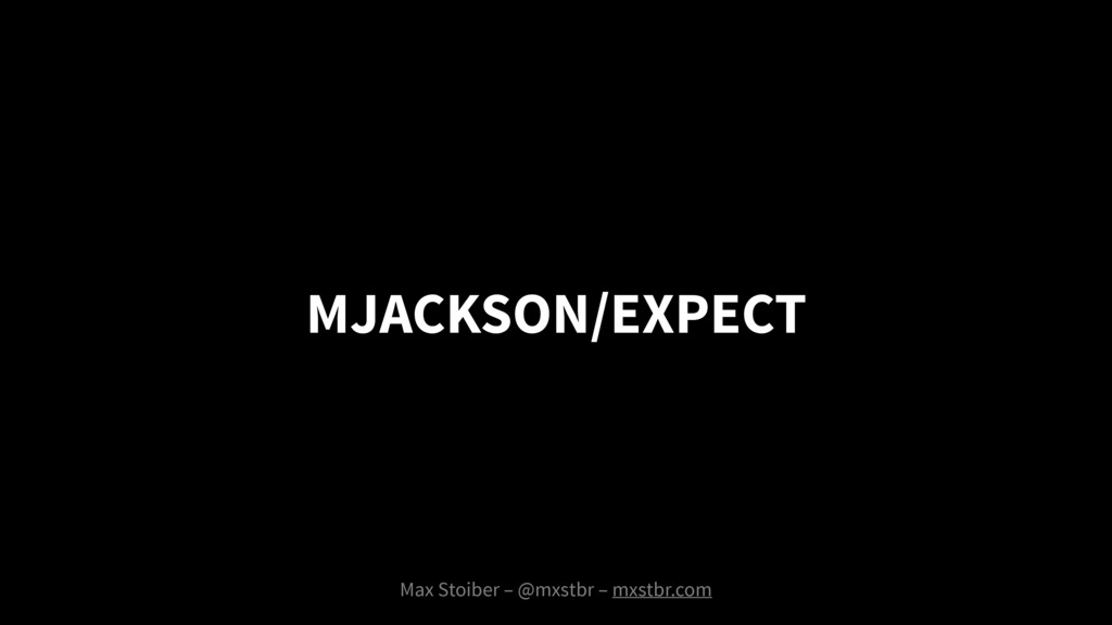 MJACKSON/EXPECT Max Stoiber – @mxstbr – mxstbr....