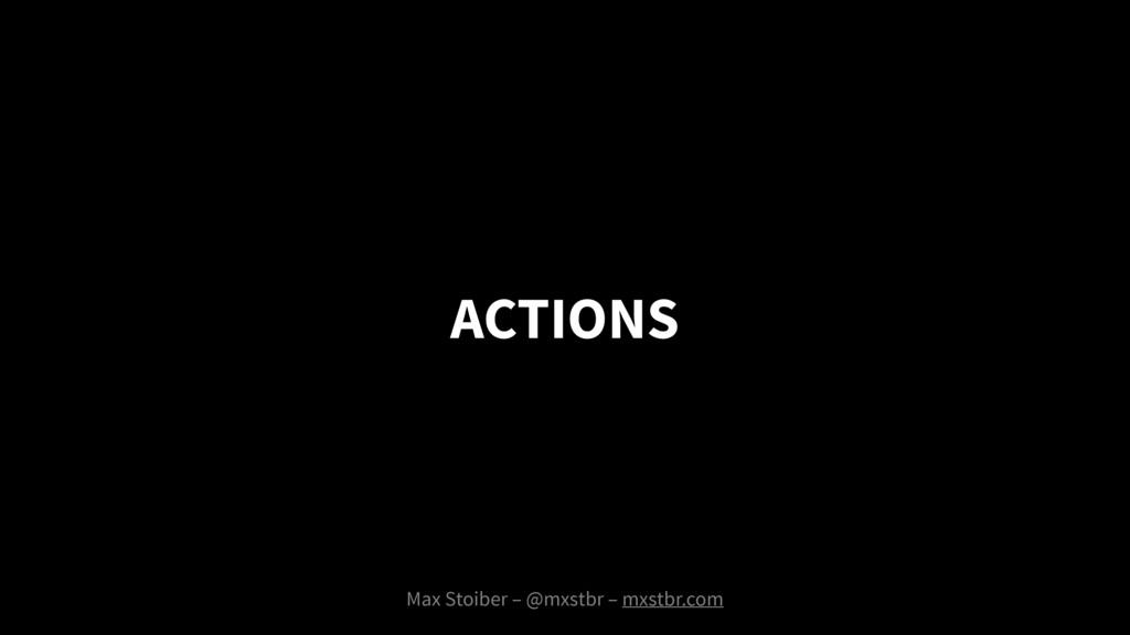 ACTIONS Max Stoiber – @mxstbr – mxstbr.com