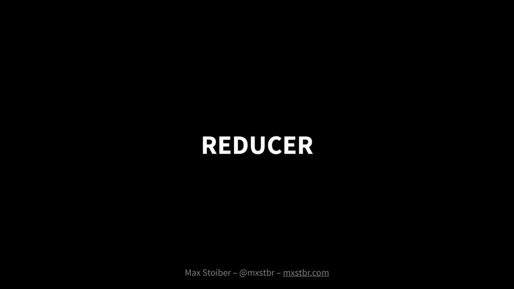 REDUCER Max Stoiber – @mxstbr – mxstbr.com