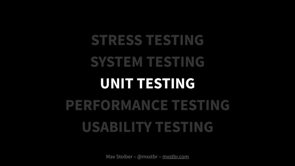 Max Stoiber – @mxstbr – mxstbr.com UNIT TESTING...