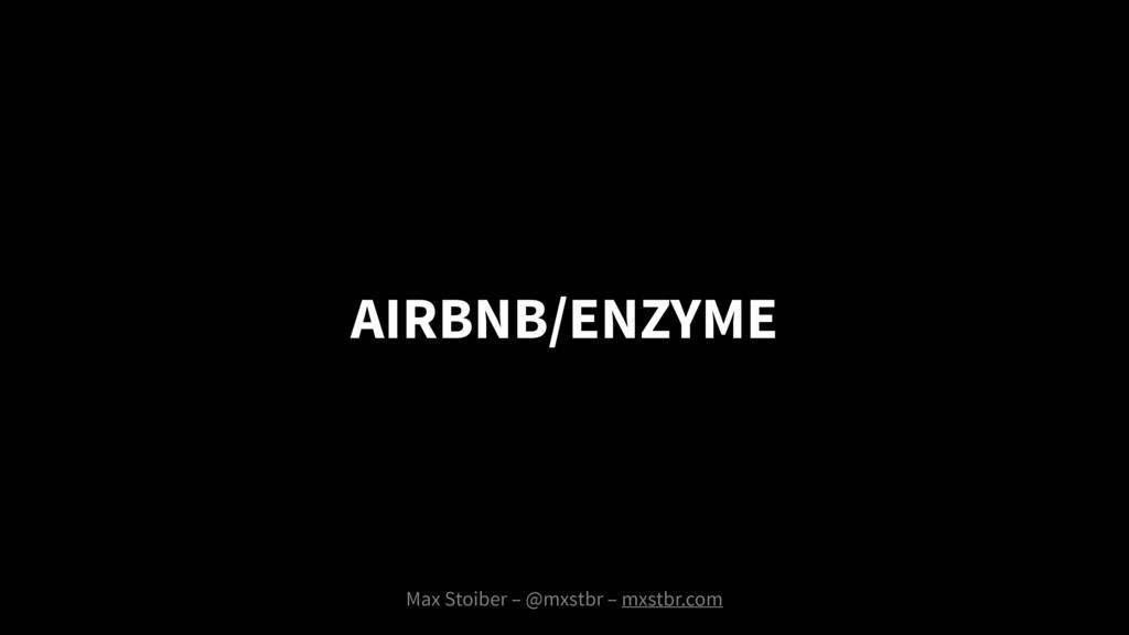 AIRBNB/ENZYME Max Stoiber – @mxstbr – mxstbr.com