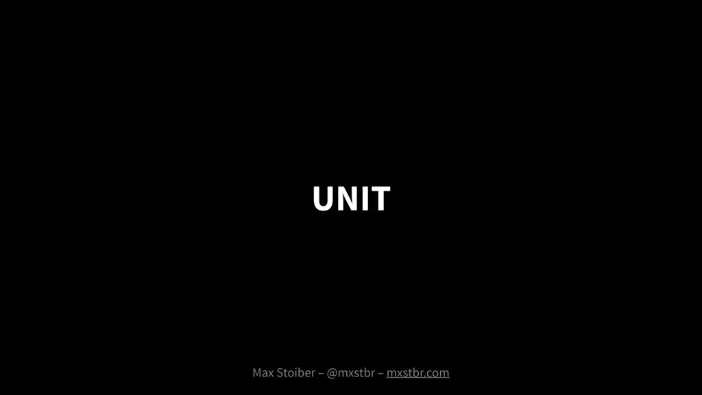 Max Stoiber – @mxstbr – mxstbr.com UNIT