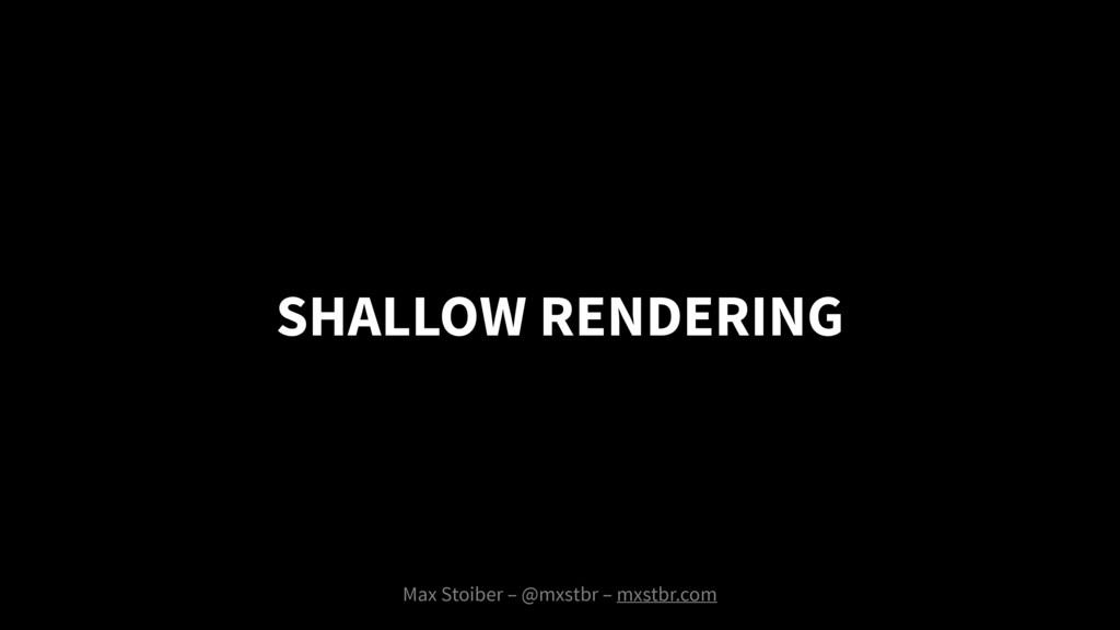 SHALLOW RENDERING Max Stoiber – @mxstbr – mxstb...