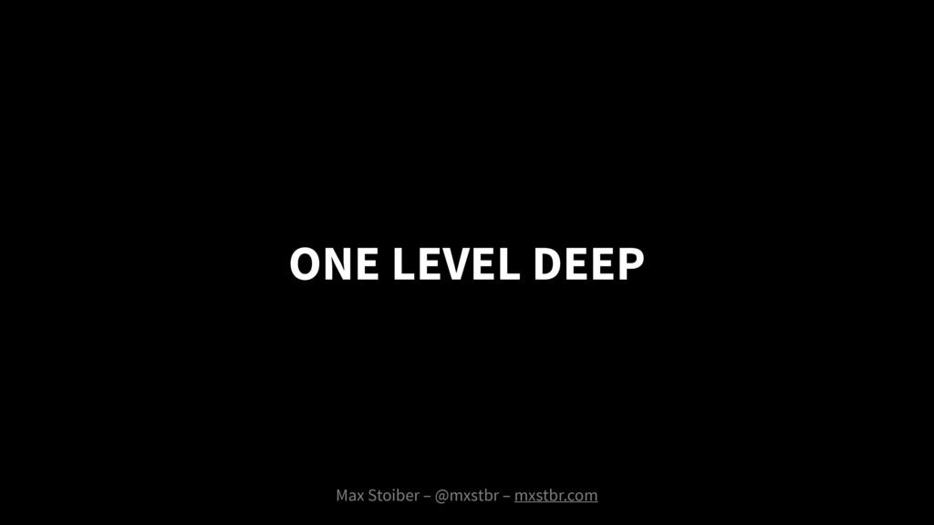 ONE LEVEL DEEP Max Stoiber – @mxstbr – mxstbr.c...