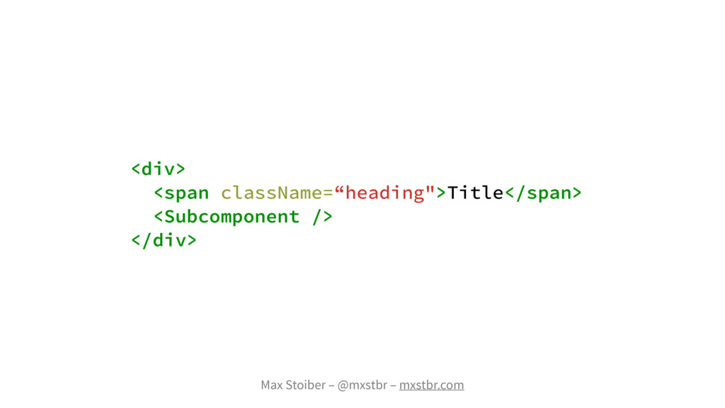 Max Stoiber – @mxstbr – mxstbr.com <div> <span ...