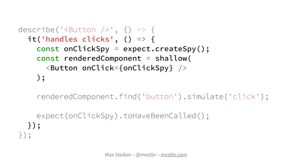 Max Stoiber – @mxstbr – mxstbr.com describe('<B...