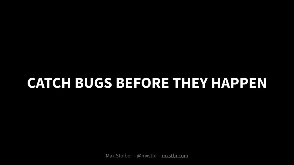 CATCH BUGS BEFORE THEY HAPPEN Max Stoiber – @mx...