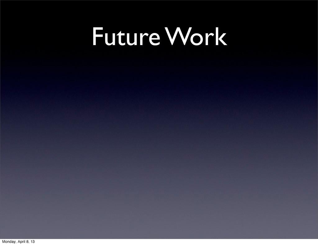 Future Work Monday, April 8, 13