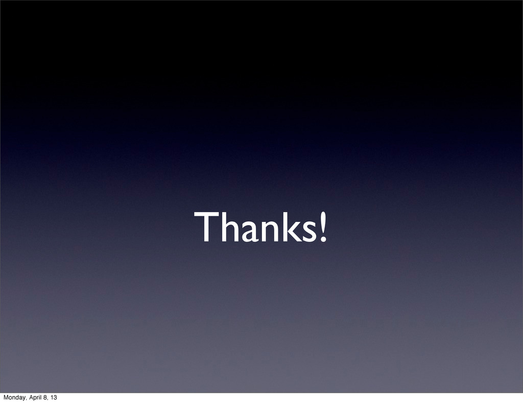 Thanks! Monday, April 8, 13