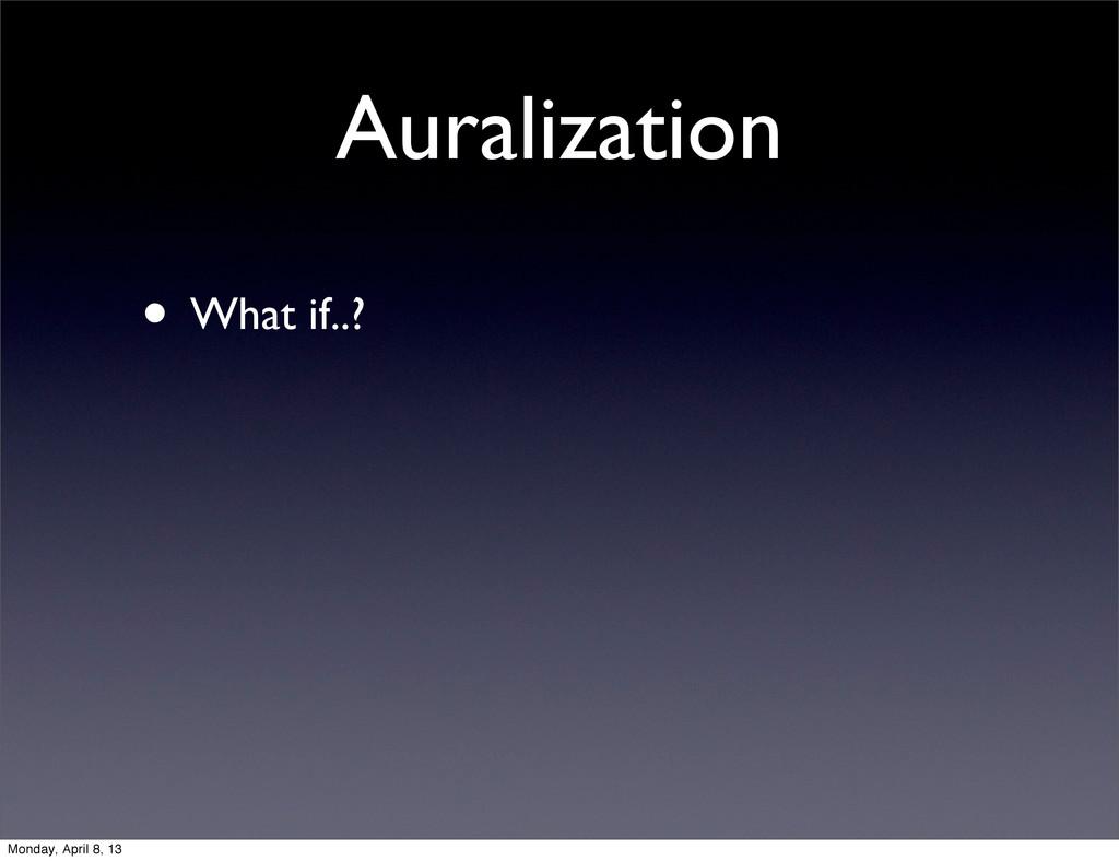 Auralization • What if..? Monday, April 8, 13