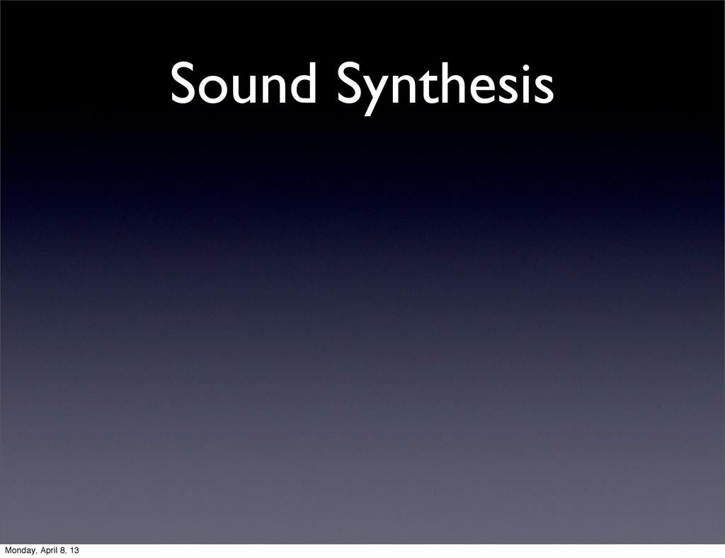 Sound Synthesis Monday, April 8, 13
