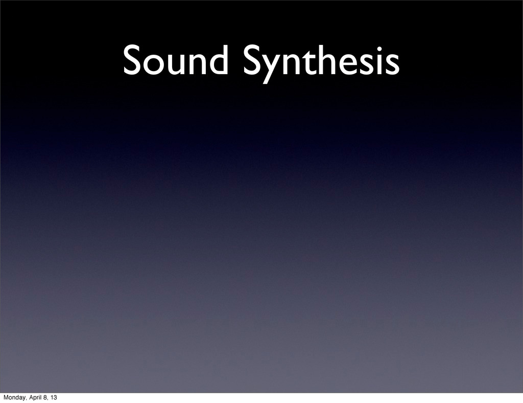 Sound Synthesis Monday, April 8, 13