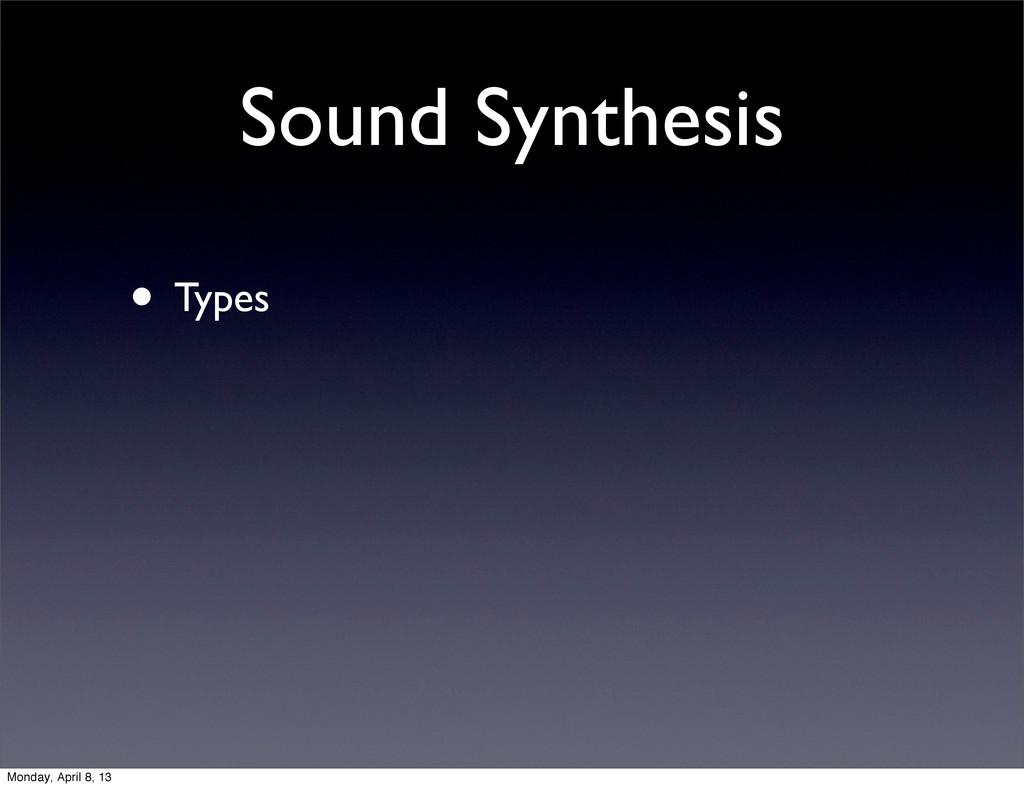 Sound Synthesis • Types Monday, April 8, 13