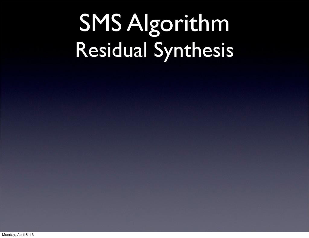SMS Algorithm Residual Synthesis Monday, April ...