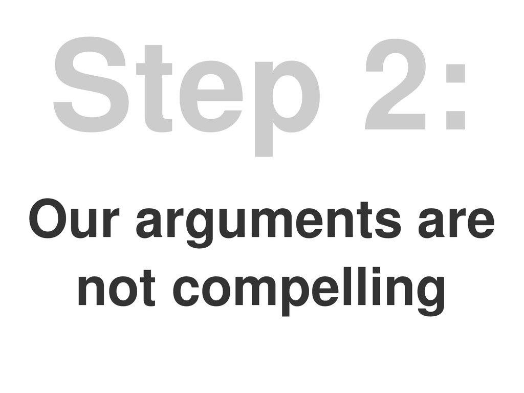 Our arguments are not compelling Step 2: