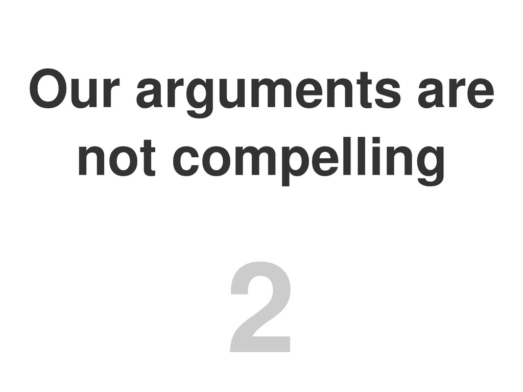 Our arguments are not compelling 2
