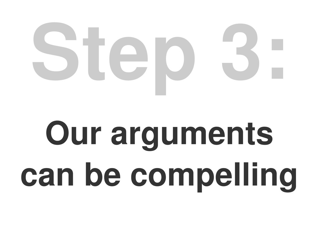 Our arguments can be compelling Step 3: