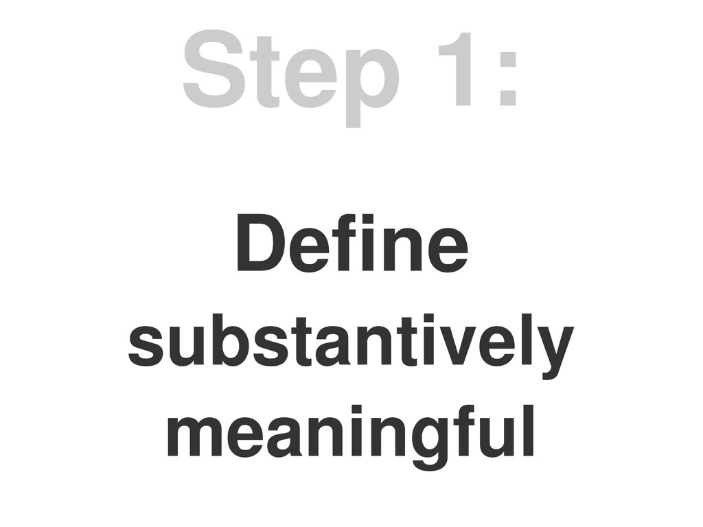 Define substantively meaningful Step 1: