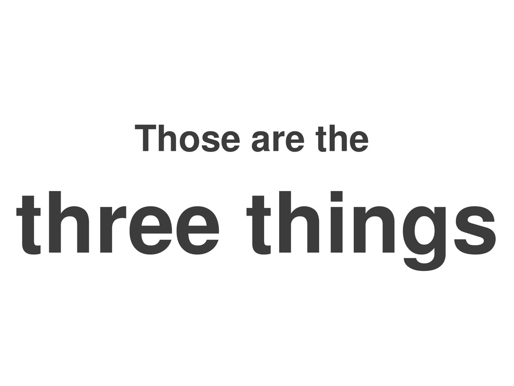 Those are the three things