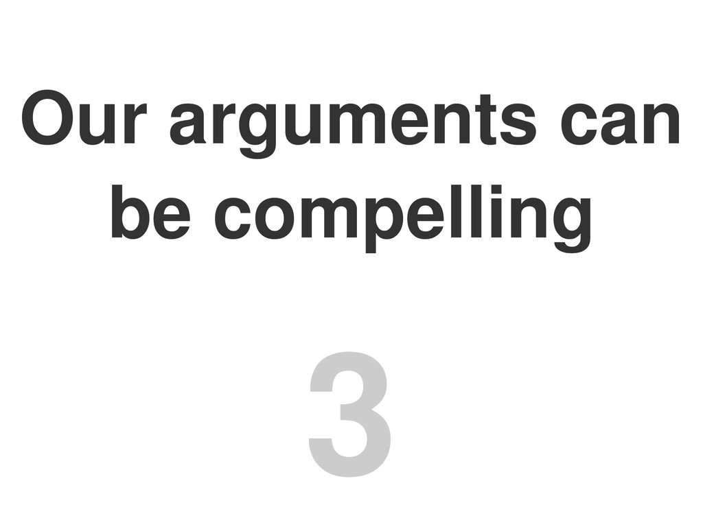 Our arguments can be compelling 3