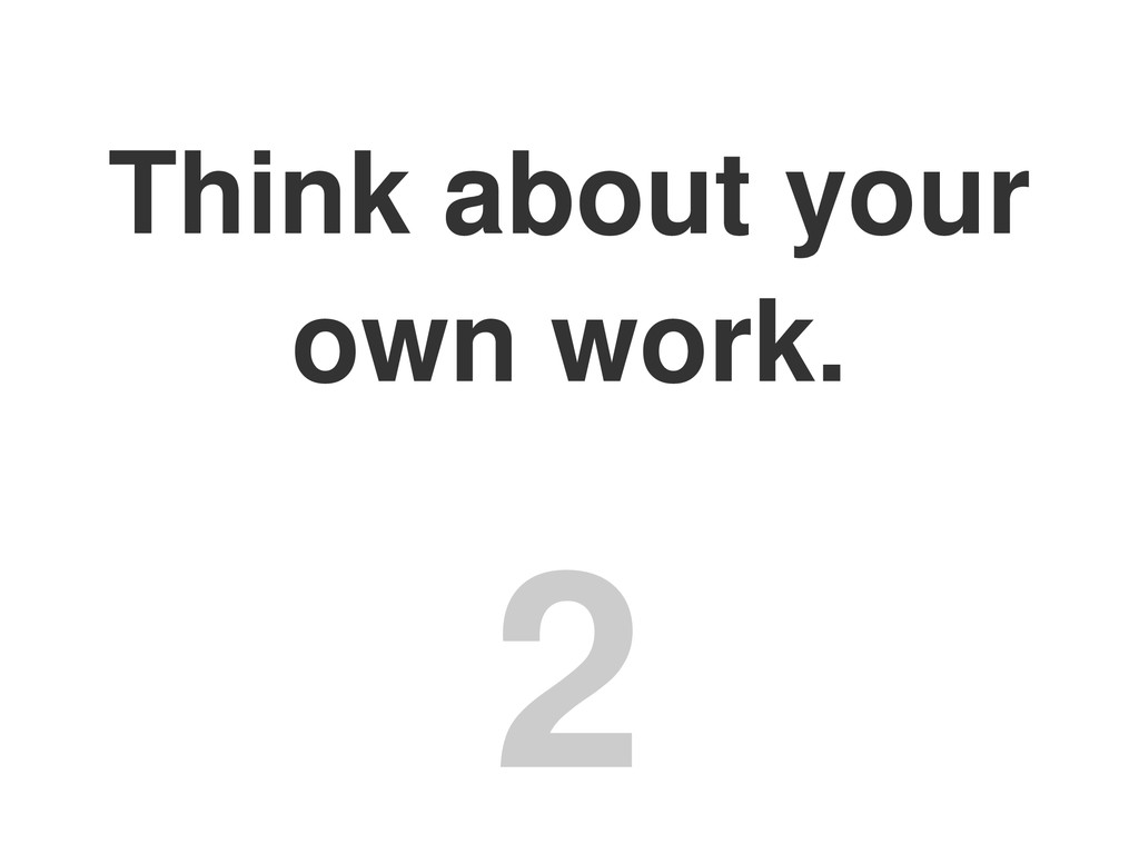 Think about your own work. 2